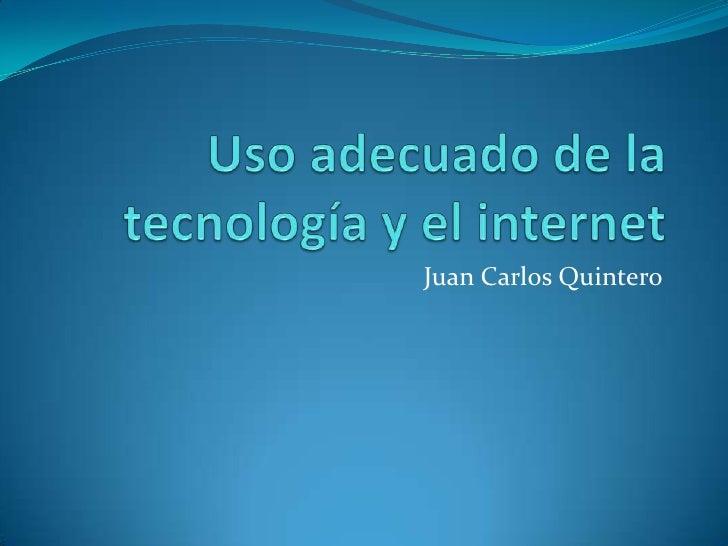 Uso adecuado de la tecnología y el internet<br />Juan Carlos Quintero<br />