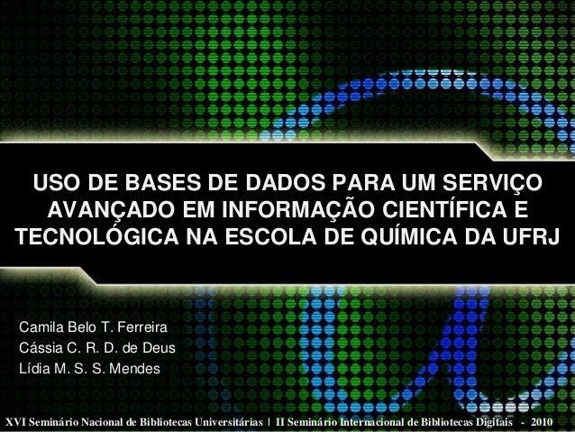 USO DE BASES DE DADOS PARA UM SERVIÇO AVANÇADO EM INFORMAÇÃO CIENTÍFICA E TECNOLÓGICA NA ESCOLA DE QUÍMICA DA UFRJ Camila ...