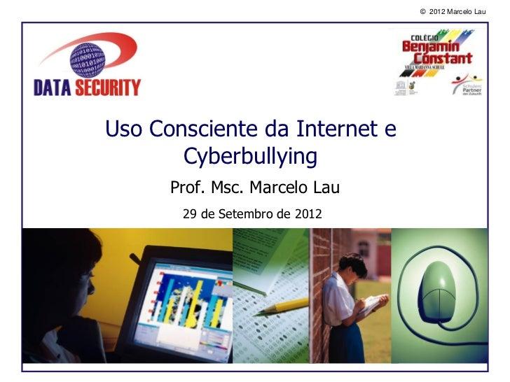 © 2012 Marcelo LauUso Consciente da Internet e       Cyberbullying      Prof. Msc. Marcelo Lau       29 de Setembro de 2012