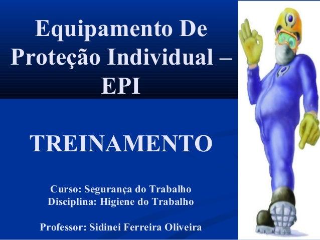 Equipamento De Proteção Individual – EPI TREINAMENTO Curso: Segurança do Trabalho Disciplina: Higiene do Trabalho Professo...