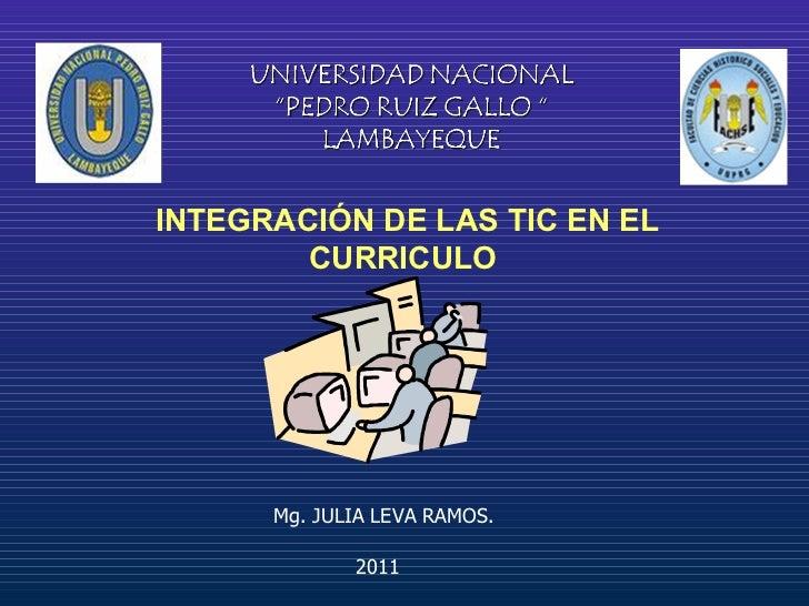 INTEGRACIÓN DE LAS TIC EN EL CURRICULO  2011 Mg. JULIA LEVA RAMOS.