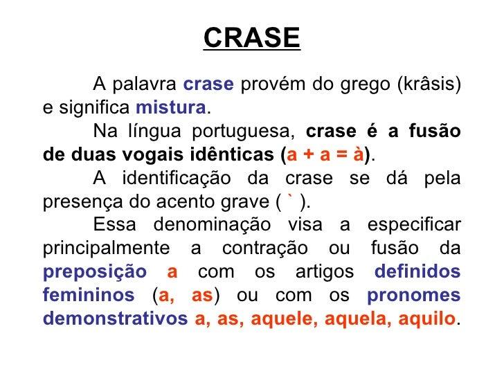 CRASE A palavra  crase  provém do grego (krâsis) e significa  mistura .  Na língua portuguesa,  crase é a fusão de duas vo...