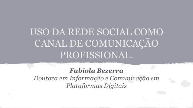 USO DA REDE SOCIAL COMO CANAL DE COMUNICAÇÃO PROFISSIONAL. Fabíola Bezerra Doutora em Informação e Comunicação em Platafor...