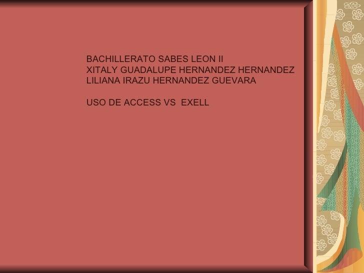 BACHILLERATO SABES LEON IIXITALY GUADALUPE HERNANDEZ HERNANDEZLILIANA IRAZU HERNANDEZ GUEVARAUSO DE ACCESS VS EXELL
