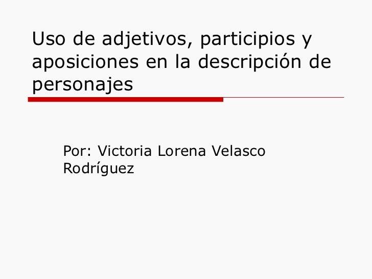 Uso de adjetivos, participios y aposiciones en la descripción de personajes Por: Victoria Lorena Velasco Rodríguez