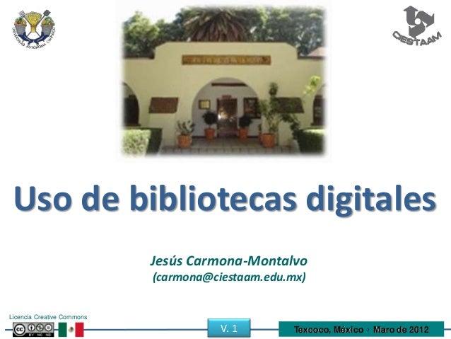 Uso de bibliotecas digitales Jesús Carmona-Montalvo (carmona@ciestaam.edu.mx) Licencia Creative Commons Texcoco, México • ...