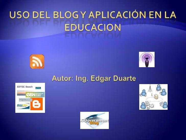 USO DEL BLOG Y APLICACIÓN EN LA EDUCACION<br />Autor: Ing. Edgar Duarte<br />