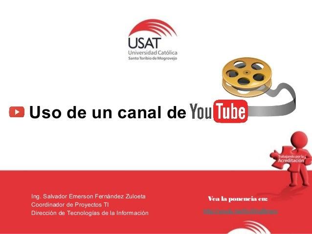 Departamento de Educación Virtual  Uso de un canal de  Ing. Salvador Emerson Fernández Zuloeta  Coordinador de Proyectos T...