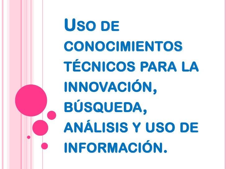 Uso de conocimientos técnicos para la innovación, búsqueda, análisis y uso de información.<br />
