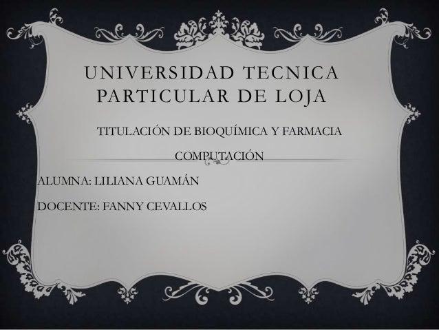 UNIVERSIDAD TECNICA PARTICULAR DE LOJA TITULACIÓN DE BIOQUÍMICA Y FARMACIA  COMPUTACIÓN ALUMNA: LILIANA GUAMÁN DOCENTE: FA...