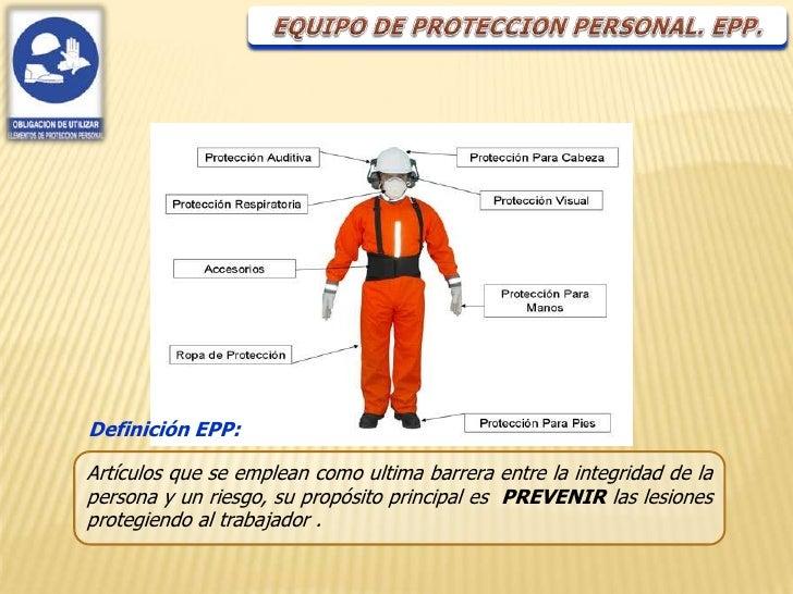 Definición EPP:Artículos que se emplean como ultima barrera entre la integridad de lapersona y un riesgo, su propósito pri...