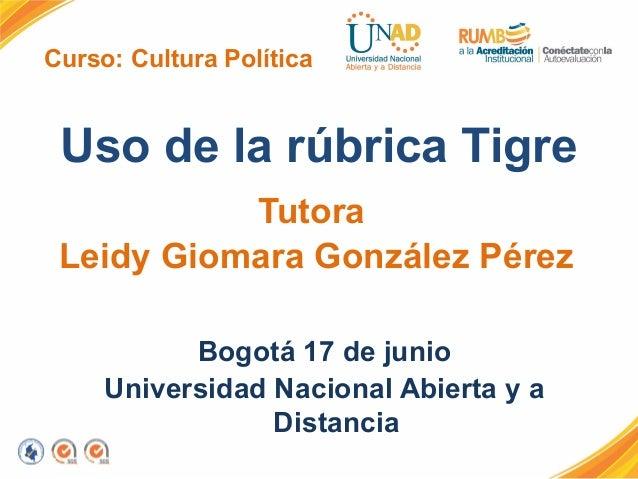 Curso: Cultura PolíticaUso de la rúbrica TigreTutoraLeidy Giomara González PérezBogotá 17 de junioUniversidad Nacional Abi...