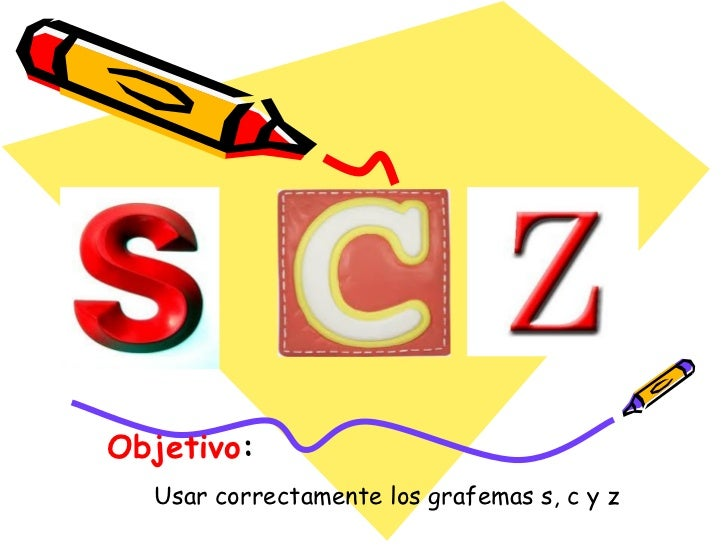 Objetivo:  Usar correctamente los grafemas s, c y z