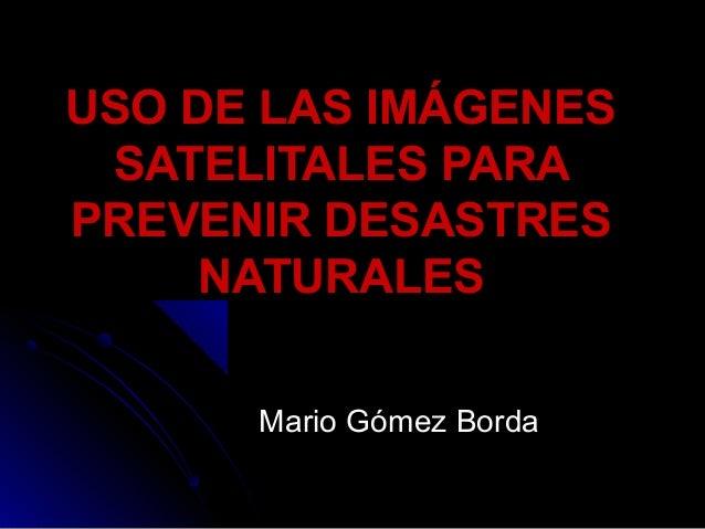 USO DE LAS IMÁGENESUSO DE LAS IMÁGENES SATELITALES PARASATELITALES PARA PREVENIR DESASTRESPREVENIR DESASTRES NATURALESNATU...
