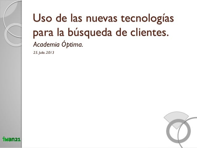 Uso de las nuevas tecnologías para la búsqueda de clientes. Academia Óptima. 25. Julio. 2013