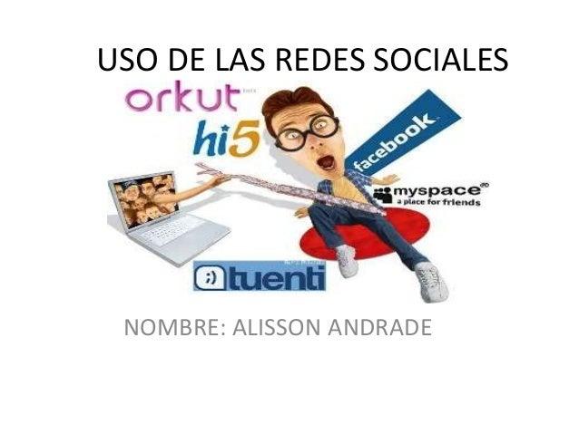 USO DE LAS REDES SOCIALES NOMBRE: ALISSON ANDRADE