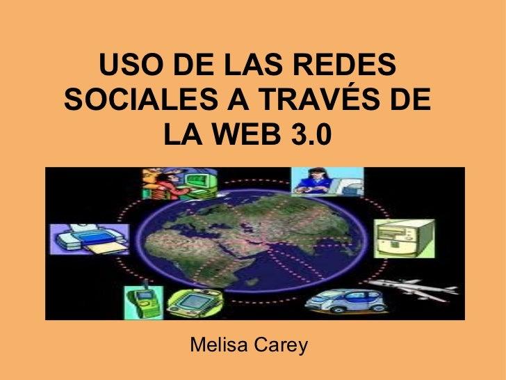 USO DE LAS REDES SOCIALES A TRAVÉS DE LA WEB 3.0 Melisa Carey