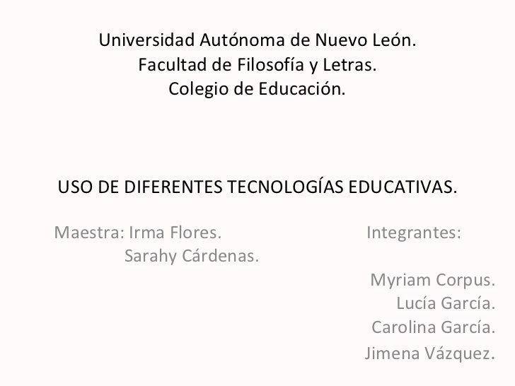 Universidad Autónoma de Nuevo León. Facultad de Filosofía y Letras. Colegio de Educación. USO DE DIFERENTES TECNOLOGÍAS ED...