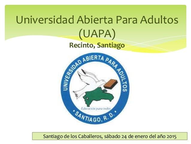 Universidad Abierta Para Adultos (UAPA) Recinto, Santiago Santiago de los Caballeros, sábado 24 de enero del año 2015