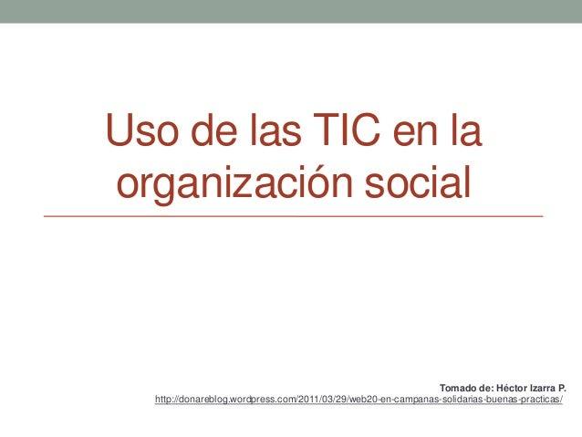 Uso de las TIC en la organización social Tomado de: Héctor Izarra P. http://donareblog.wordpress.com/2011/03/29/web20-en-c...