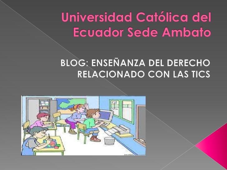 Universidad Católica del Ecuador Sede Ambato<br />BLOG: ENSEÑANZA DEL DERECHO RELACIONADO CON LAS TICS<br />