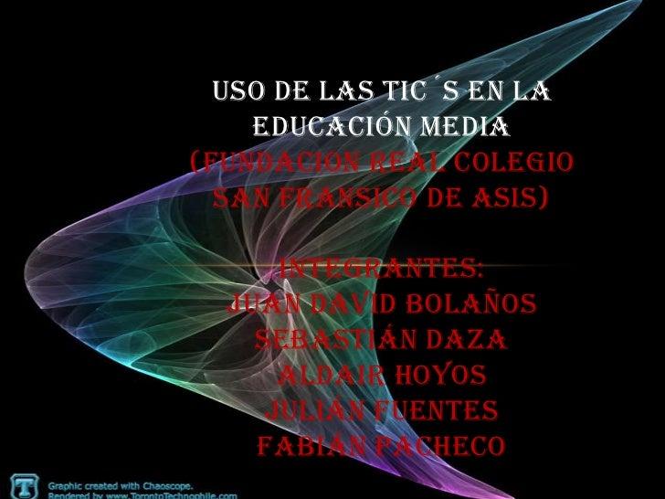 USO DE LAS TIC´S EN LA    EDUCACIÓN MEDIA(FUNDACION REAL COLEGIO  SAN FRANSICO DE ASIS)      INTEGRANTES:  JUAN DAVID BOLA...