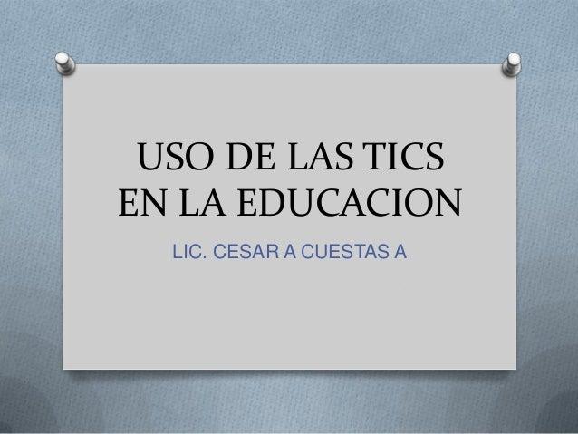 USO DE LAS TICSEN LA EDUCACIONLIC. CESAR A CUESTAS A