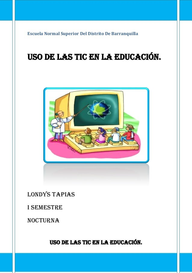 Escuela Normal Superior Del Distrito De Barranquilla Uso de las TIC en la educación. Londys Tapias I semestre Nocturna Uso...