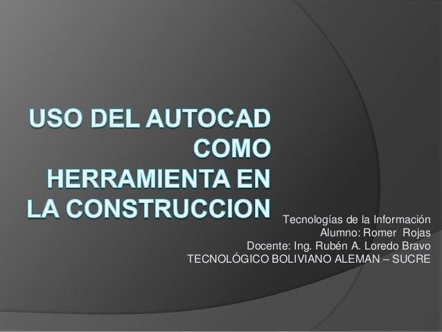 Tecnologías de la Información Alumno: Romer Rojas Docente: Ing. Rubén A. Loredo Bravo TECNOLÓGICO BOLIVIANO ALEMAN – SUCRE