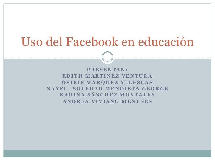 Uso del Facebook en educación               PRESENTAN:        EDITH MARTÍNEZ VENTURA        OSIRIS MÁRQUEZ YLLESCAS    NAY...