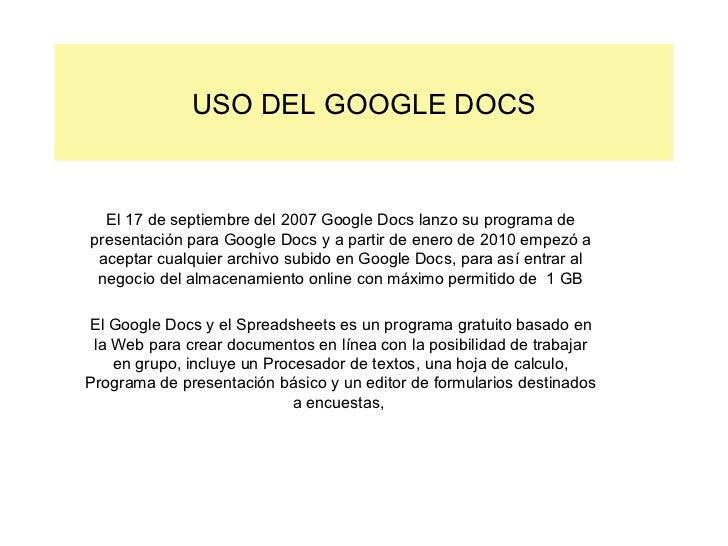 USO DEL GOOGLE DOCS El 17 de septiembre del 2007 Google Docs lanzo su programa de presentación para Google Docs y a partir...