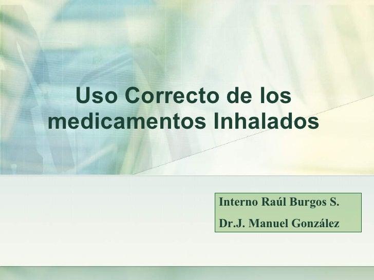 Uso Correcto de los  medicamentos Inhalados  Interno Raúl Burgos S. Dr.J. Manuel González
