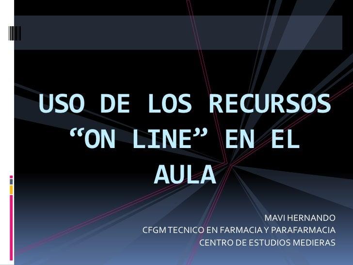 """USO DE LOS RECURSOS """"ON LINE"""" EN EL AULA<br />MAVI HERNANDO<br />CFGM TECNICO EN FARMACIA Y PARAFARMACIA<br />CENTRO DE ES..."""