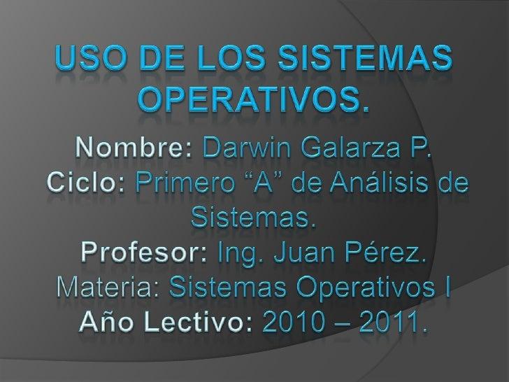 """USO DE LOS SISTEMAS OPERATIVOS.Nombre: Darwin Galarza P.Ciclo: Primero """"A"""" de Análisis de Sistemas.Profesor: Ing. Juan Pér..."""