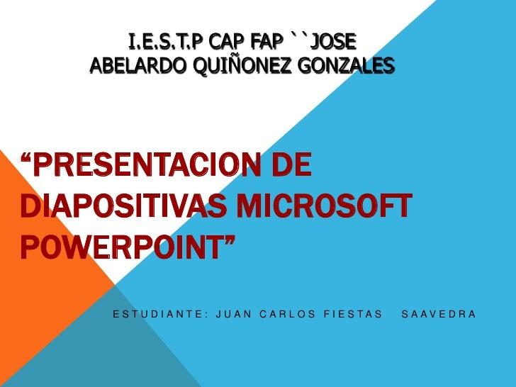 """I.E.S.T.P CAP FAP ``JOSE ABELARDO QUIÑONEZ GONZALES<br />""""PRESENTACION DE DIAPOSITIVAS MICROSOFT POWERPOINT""""<br />ESTUDIAN..."""