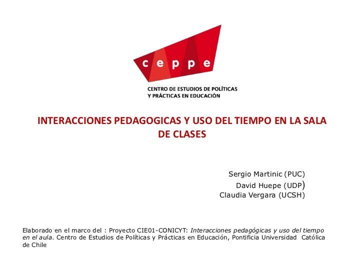 INTERACCIONES PEDAGOGICAS Y USO DEL TIEMPO EN LA SALA DE CLASES <br />Sergio Martinic (PUC)<br />David Huepe (UDP)<br />Cl...