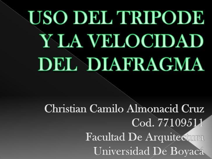 USO DEL TRIPODE Y LA VELOCIDAD DEL  DIAFRAGMAChristian Camilo Almonacid CruzCod. 77109511Facultad De Arquitectura Universi...