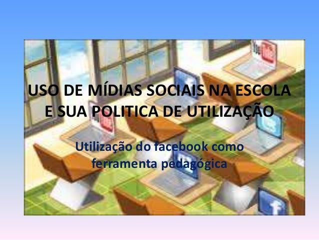 USO DE MÍDIAS SOCIAIS NA ESCOLA E SUA POLITICA DE UTILIZAÇÃO Utilização do facebook como ferramenta pedagógica