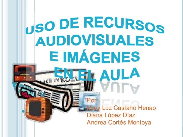 Uso de recursos <br />audiovisuales <br />e imágenes <br />en el aula<br />Por:<br />Mary Luz Castaño Henao<br />Diana Lóp...