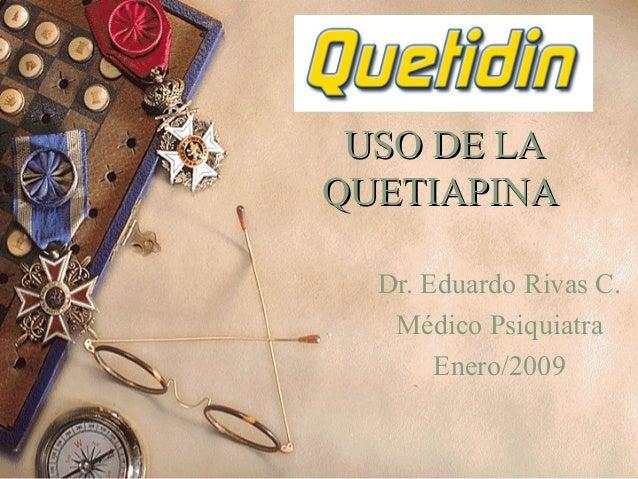 USO DE LAUSO DE LA QUETIAPINAQUETIAPINA Dr. Eduardo Rivas C. Médico Psiquiatra Enero/2009