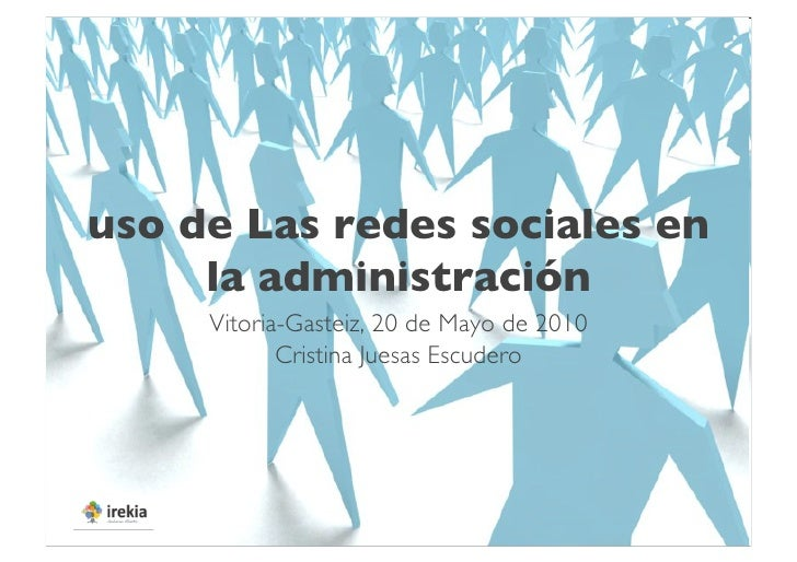 uso de Las redes sociales en      la administración       Vitoria-Gasteiz, 20 de Mayo de 2010              Cristina Jues...