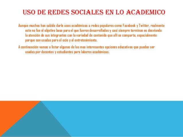 USO DE REDES SOCIALES EN LO ACADEMICOAunque muchos han sabido darle usos académicos a redes populares como Facebook y Twit...