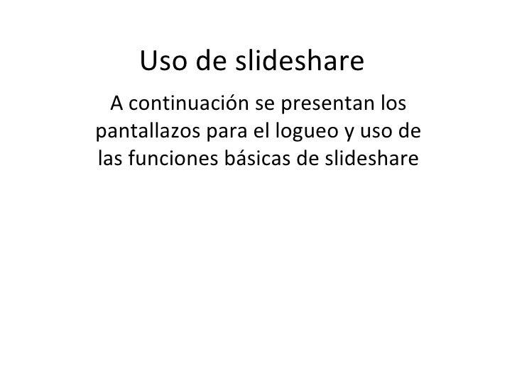 Uso de slideshare A continuación se presentan los pantallazos para el logueo y uso de las funciones básicas de slideshare