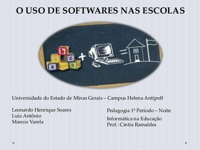 O USO DE SOFTWARES NAS ESCOLAS Universidade do Estado de Minas Gerais – Campus Helena Antipoff Leonardo Henrique Soares Lu...