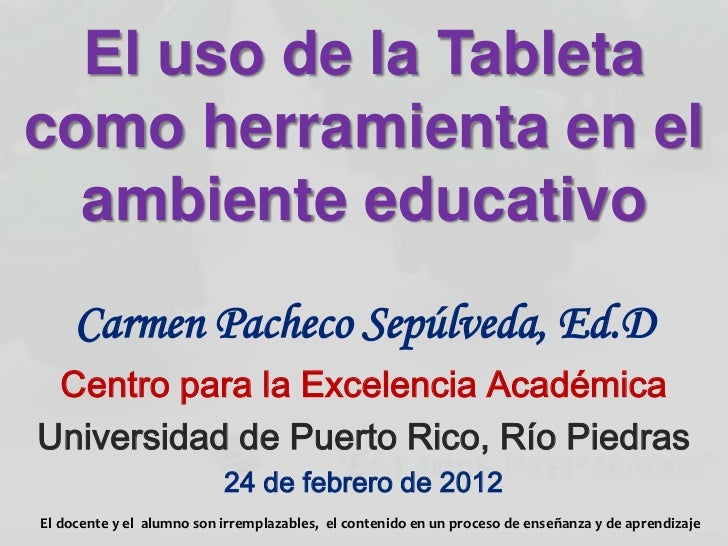 El uso de la Tabletacomo herramienta en el  ambiente educativo     Carmen Pacheco Sepúlveda, Ed.D Centro para la Excelenci...