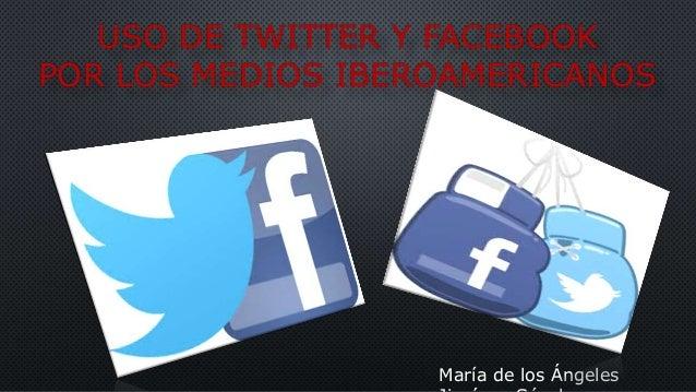 USO DE TWITTER Y FACEBOOK POR LOS MEDIOS IBEROAMERICANOS María de los Ángeles