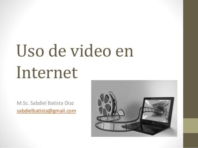 Uso de video en Internet M.Sc. Sabdiel Batista Díaz sabdielbatista@gmail.com