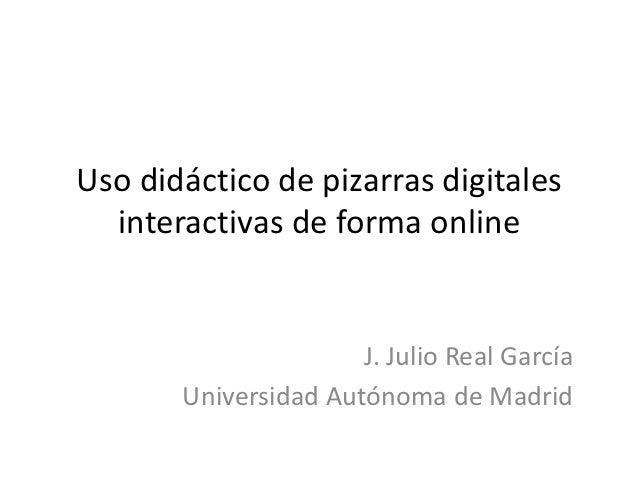 Uso didáctico de pizarras digitales  interactivas de forma online                      J. Julio Real García       Universi...