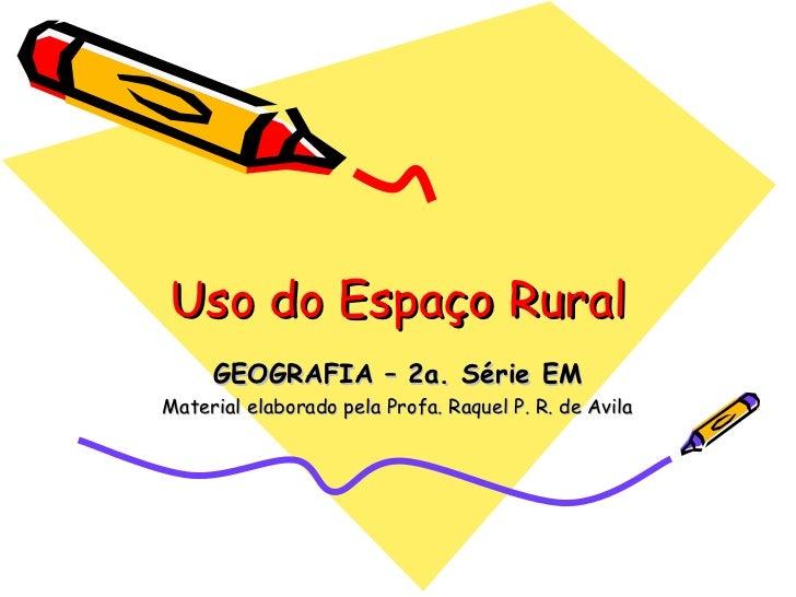 Uso do Espaço Rural     GEOGRAFIA – 2a. Série EMMaterial elaborado pela Profa. Raquel P. R. de Avila