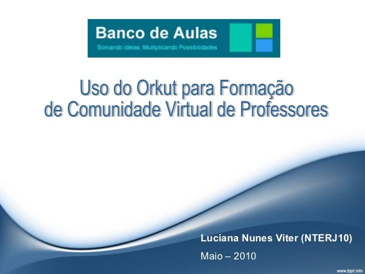 Uso do Orkut para Formação de Comunidade Virtual de Professores Luciana Nunes Viter (NTERJ10) Maio – 2010
